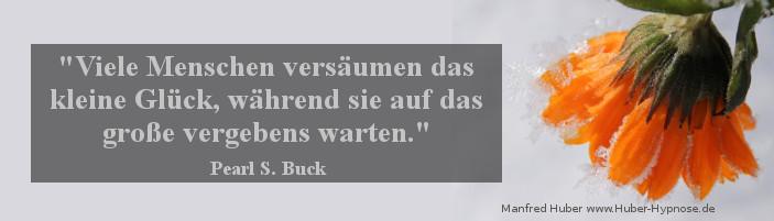 Glückszitat Feb. 2016 - Viele Menschen versäumen das kleine Glück, während sie auf das große vergebens warten. (Pearl S. Buck)