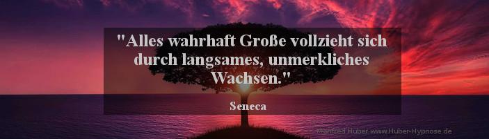 Glückszitat Mär. 2016 - Alles wahrhaft Große vollzieht sich durch langsames, unmerkliches Wachsen. (Seneca)