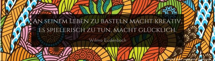 """Glückszitat Juli 2017 - An seinem Leben zu basteln macht kreativ, es spielerisch zu tun macht glücklich."""" (Wilma Eudenbach)"""