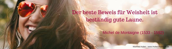 Glückszitat September 2018 - Der beste Beweis für Weisheit ist beständig gute Laune - Michel de Montaigne (1533 - 1592)