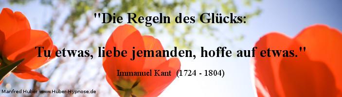 Glückszitat Nr 02 - Die Regeln des Glücks: Tu etwas, liebe jemanden, hoffe auf etwas. Immanuel Kant  (1724 - 1804)