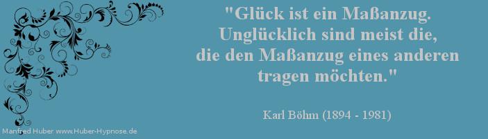 Glück Zitat Nr. 05 - Glück ist ein Maßanzug. Unglücklich sind meist die, die den Maßanzug eines anderen tragen möchten. Karl Böhm (1894 - 1981)