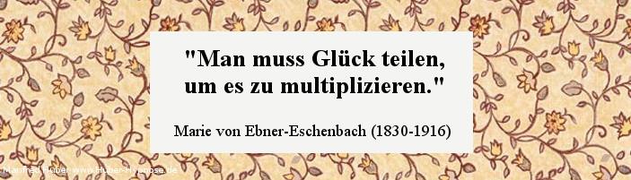 Glückszitat Nr. 11 - Man muss Glück teilen, um es zu multiplizieren. Marie von Ebner-Eschenbach (1830-1916)