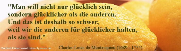 Glückszitat Nr. 12 - Man will nicht nur glücklich sein, sondern glücklicher als die anderen. Und das ist deshalb so schwer, weil wir die anderen für glücklicher halten, als sie sind. - Charles-Louis de Montesquieu (1689 - 1755)