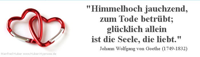 Glückszitat Nr. 18 - Himmelhoch jauchzend, zum Tode betrübt; glücklich allein ist die Seele, die liebt. Johann Wolfgang von Goethe (1749-1832)