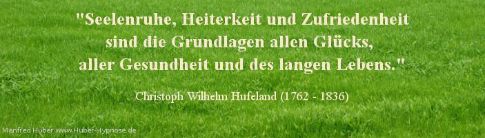 Glückszitat Nr. 20 - Seelenruhe, Heiterkeit und Zufriedenheit sind die Grundlagen allen Glücks, aller Gesundheit und des langen Lebens. - Christoph Wilhelm Hufeland (1762 - 1836)