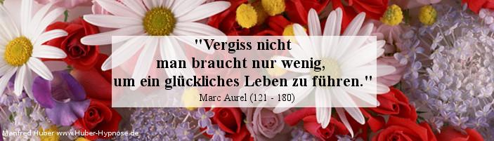 Glückszitat Nr. 21 - Vergiss nicht - man braucht nur wenig, um ein glückliches Leben zu führen. Marc Aurel (121 - 180)