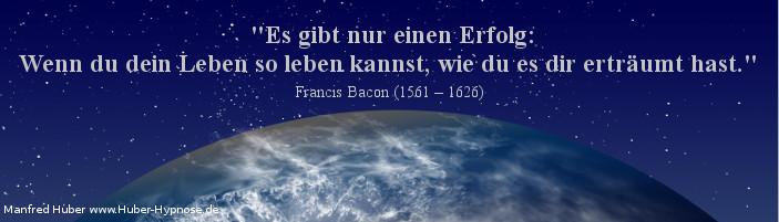 Glückszitat Nr. 23 - Es gibt nur einen Erfolg: Wenn du dein Leben so leben kannst, wie du es dir erträumt hast. Francis Bacon (1561 – 1626)